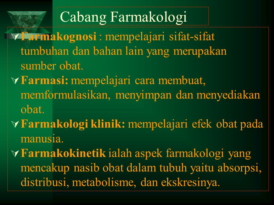 Cabang Farmakologi  Farmakognosi : mempelajari sifat-sifat tumbuhan dan bahan lain yang merupakan sumber obat.  Farmasi: mempelajari cara membuat, m