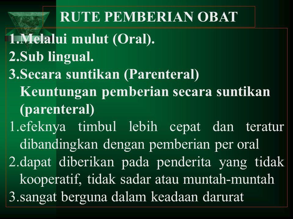 RUTE PEMBERIAN OBAT 1.Melalui mulut (Oral). 2.Sub lingual. 3.Secara suntikan (Parenteral) Keuntungan pemberian secara suntikan (parenteral) 1.efeknya
