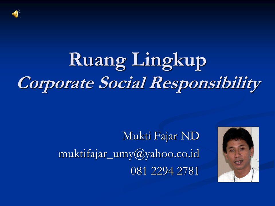 Ruang Lingkup Corporate Social Responsibility Mukti Fajar ND muktifajar_umy@yahoo.co.id 081 2294 2781