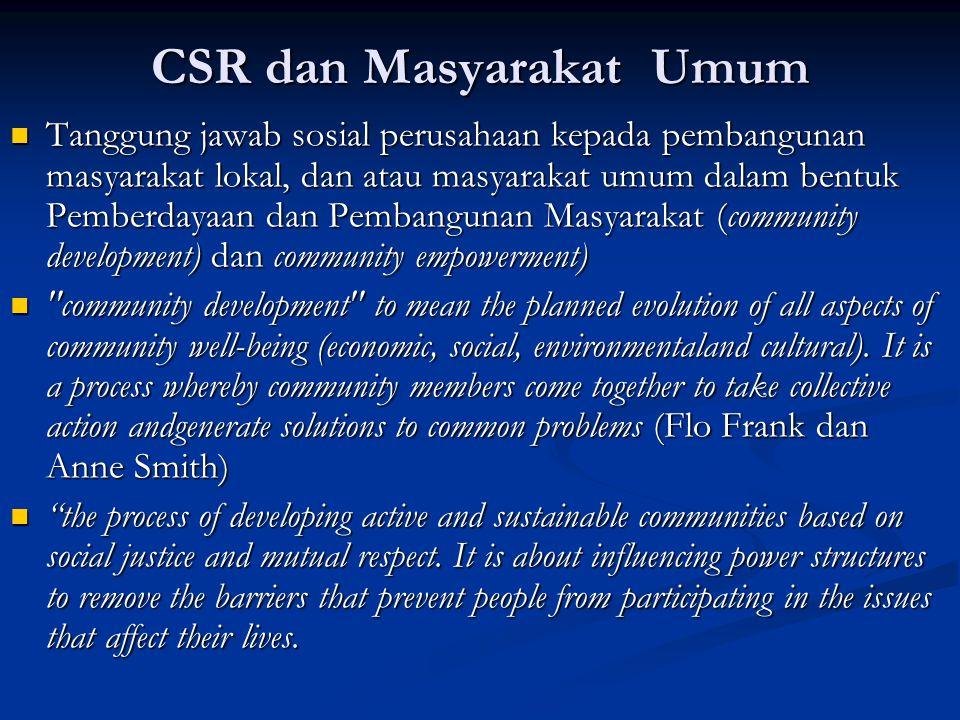 CSR dan Masyarakat Umum  Tanggung jawab sosial perusahaan kepada pembangunan masyarakat lokal, dan atau masyarakat umum dalam bentuk Pemberdayaan dan