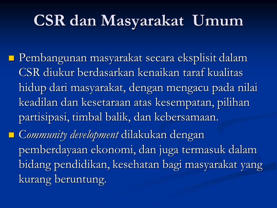 CSR dan Masyarakat Umum  Pembangunan masyarakat secara eksplisit dalam CSR diukur berdasarkan kenaikan taraf kualitas hidup dari masyarakat, dengan m