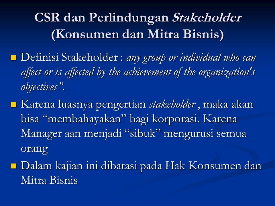 CSR dan Konsumen  Korporasi harus memberikan hak-hak konsumen demi keselamatan, kenyamanan dan keamanan.