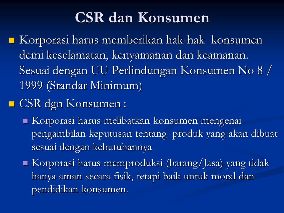 CSR dan Konsumen  Korporasi harus memberikan hak-hak konsumen demi keselamatan, kenyamanan dan keamanan. Sesuai dengan UU Perlindungan Konsumen No 8