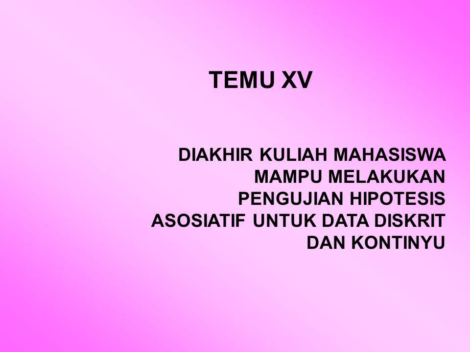 TEMU XV DIAKHIR KULIAH MAHASISWA MAMPU MELAKUKAN PENGUJIAN HIPOTESIS ASOSIATIF UNTUK DATA DISKRIT DAN KONTINYU