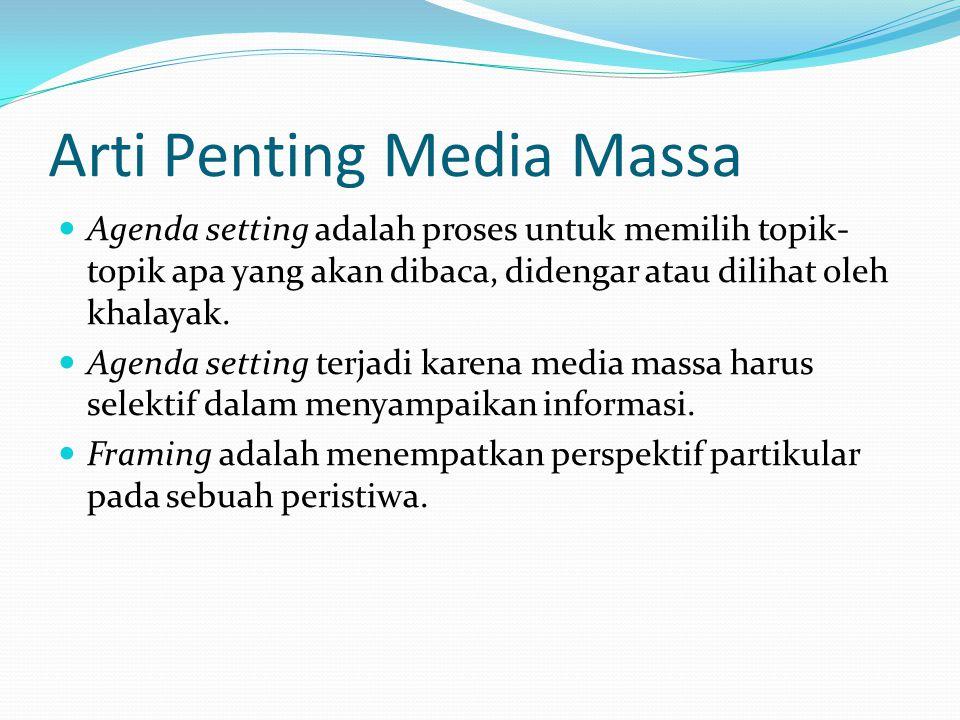 Arti Penting Media Massa  Agenda setting adalah proses untuk memilih topik- topik apa yang akan dibaca, didengar atau dilihat oleh khalayak.  Agenda