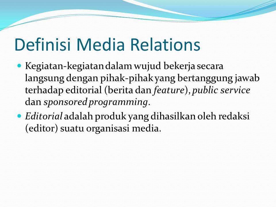 Definisi Media Relations  Kegiatan-kegiatan dalam wujud bekerja secara langsung dengan pihak-pihak yang bertanggung jawab terhadap editorial (berita dan feature), public service dan sponsored programming.
