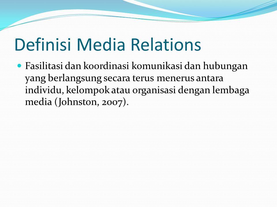 Definisi Media Relations  Fasilitasi dan koordinasi komunikasi dan hubungan yang berlangsung secara terus menerus antara individu, kelompok atau organisasi dengan lembaga media (Johnston, 2007).