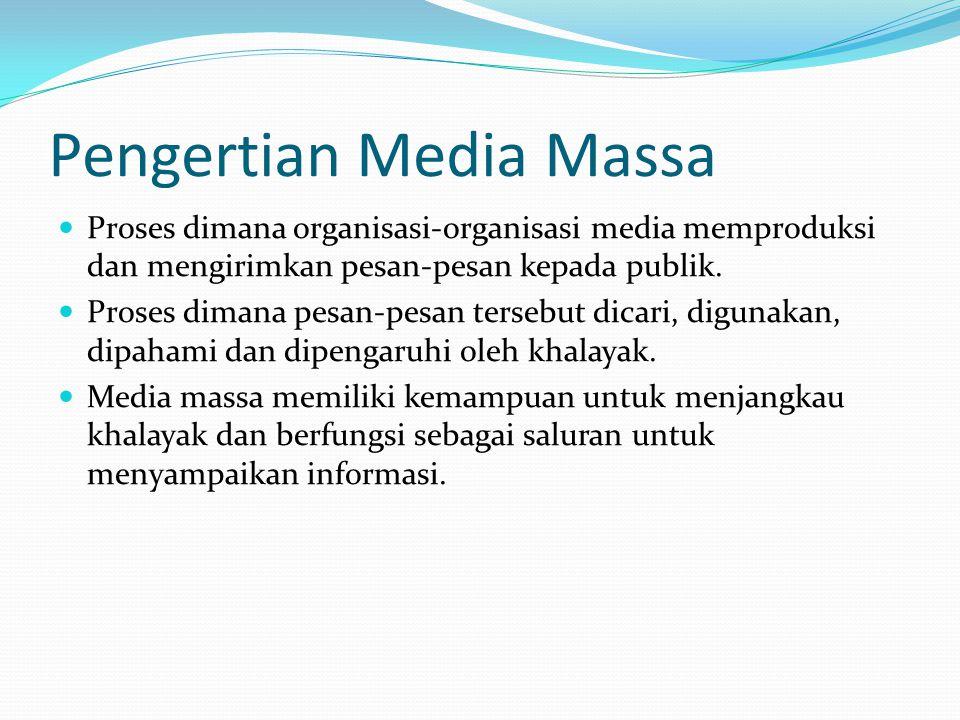 Pengertian Media Massa  Proses dimana organisasi-organisasi media memproduksi dan mengirimkan pesan-pesan kepada publik.  Proses dimana pesan-pesan