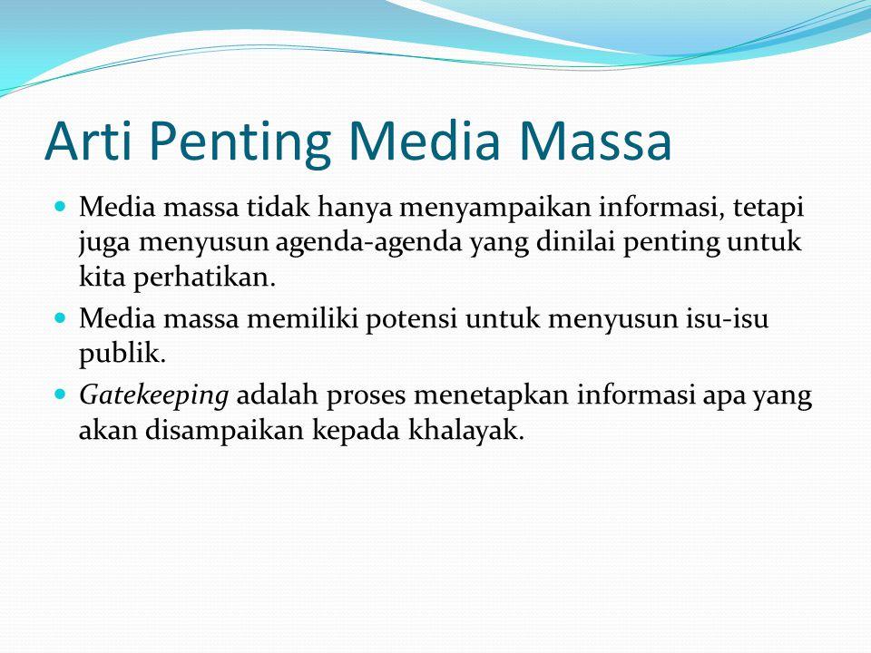 Arti Penting Media Massa  Media massa tidak hanya menyampaikan informasi, tetapi juga menyusun agenda-agenda yang dinilai penting untuk kita perhatik