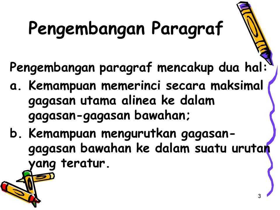 Pengembangan Paragraf Pengembangan paragraf mencakup dua hal: a.Kemampuan memerinci secara maksimal gagasan utama alinea ke dalam gagasan-gagasan bawahan; b.Kemampuan mengurutkan gagasan- gagasan bawahan ke dalam suatu urutan yang teratur.