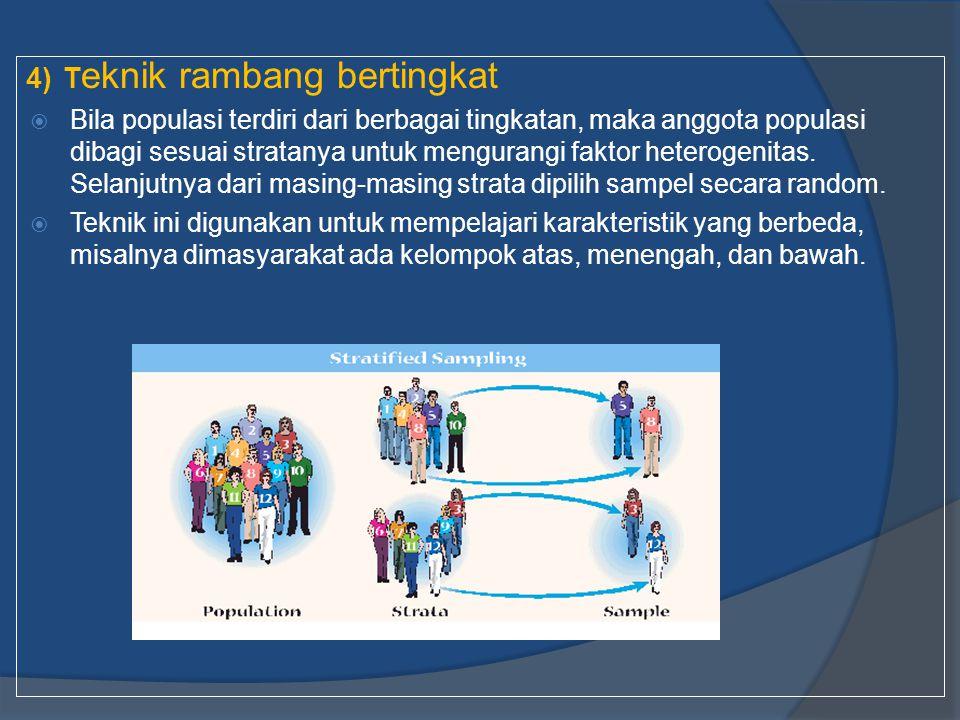 4)T eknik rambang bertingkat  Bila populasi terdiri dari berbagai tingkatan, maka anggota populasi dibagi sesuai stratanya untuk mengurangi faktor he