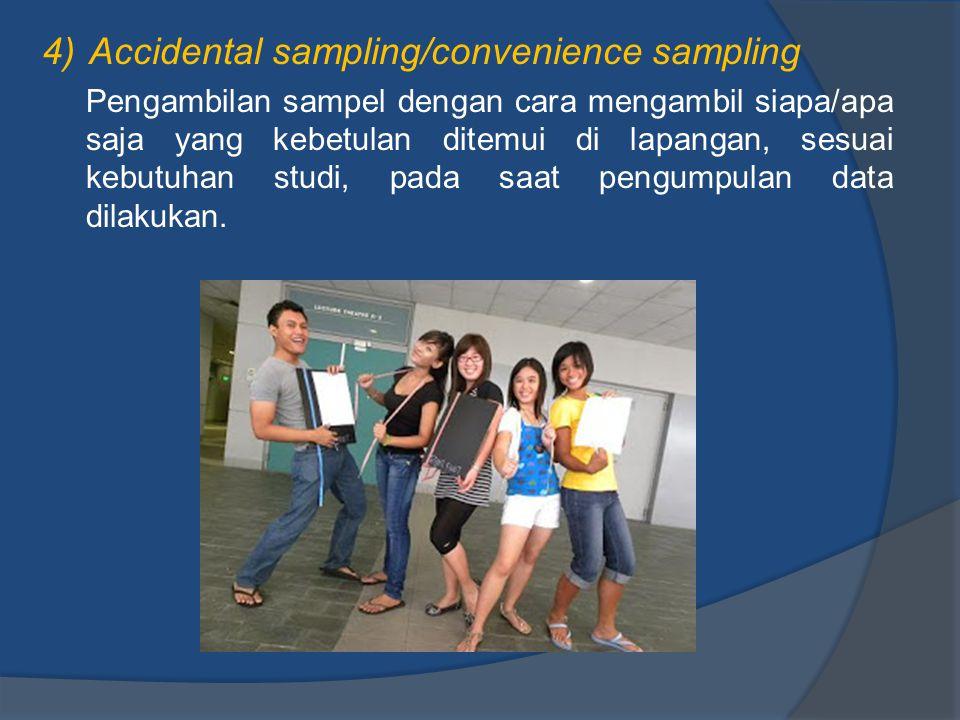 4)Accidental sampling/convenience sampling Pengambilan sampel dengan cara mengambil siapa/apa saja yang kebetulan ditemui di lapangan, sesuai kebutuha