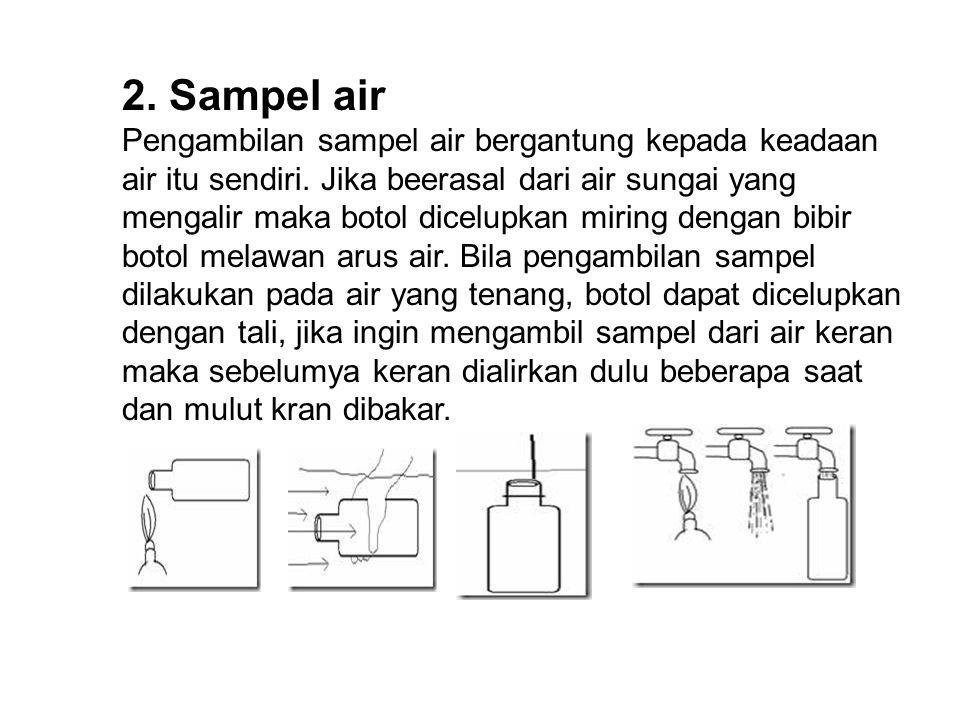 2. Sampel air Pengambilan sampel air bergantung kepada keadaan air itu sendiri. Jika beerasal dari air sungai yang mengalir maka botol dicelupkan miri