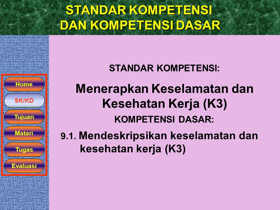 STANDAR KOMPETENSI DAN KOMPETENSI DASAR Home SK/KD Tujuan STANDAR KOMPETENSI: Menerapkan Keselamatan dan Kesehatan Kerja (K3) KOMPETENSI DASAR: 9.1. M