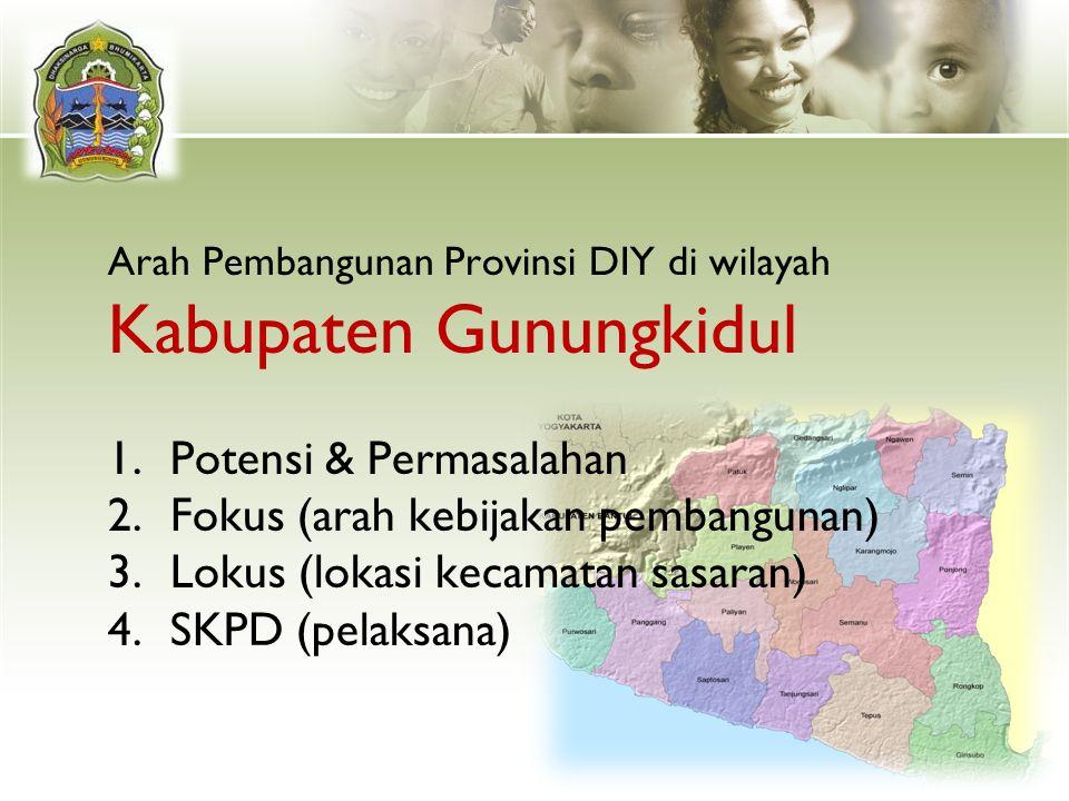 Arah Pembangunan Provinsi DIY di wilayah Kabupaten Gunungkidul 1.Potensi & Permasalahan 2.Fokus (arah kebijakan pembangunan) 3.Lokus (lokasi kecamatan