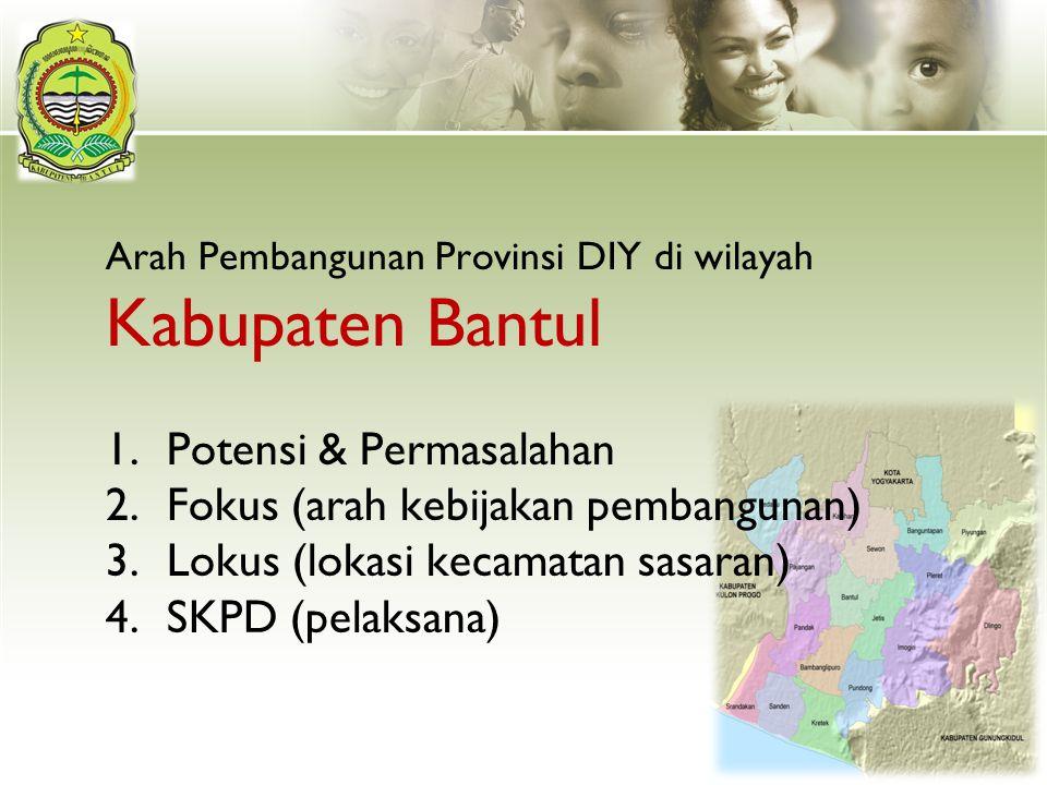 Arah Pembangunan Provinsi DIY di wilayah Kabupaten Bantul 1.Potensi & Permasalahan 2.Fokus (arah kebijakan pembangunan) 3.Lokus (lokasi kecamatan sasa