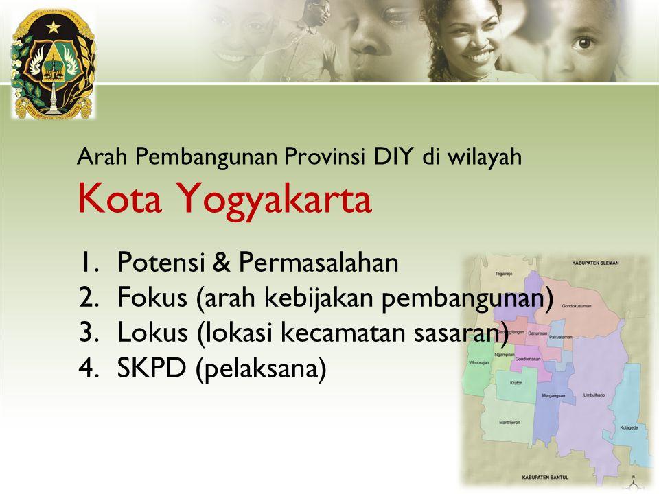 Arah Pembangunan Provinsi DIY di wilayah Kota Yogyakarta 1.Potensi & Permasalahan 2.Fokus (arah kebijakan pembangunan) 3.Lokus (lokasi kecamatan sasar