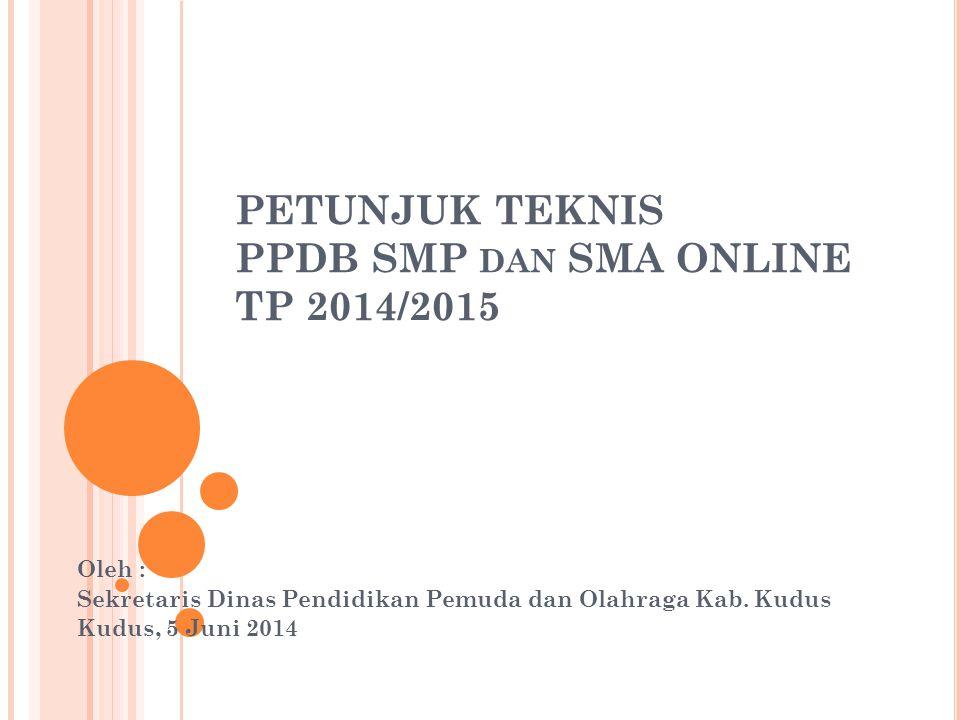 PETUNJUK TEKNIS PPDB SMP DAN SMA ONLINE TP 2014/2015 Oleh : Sekretaris Dinas Pendidikan Pemuda dan Olahraga Kab.
