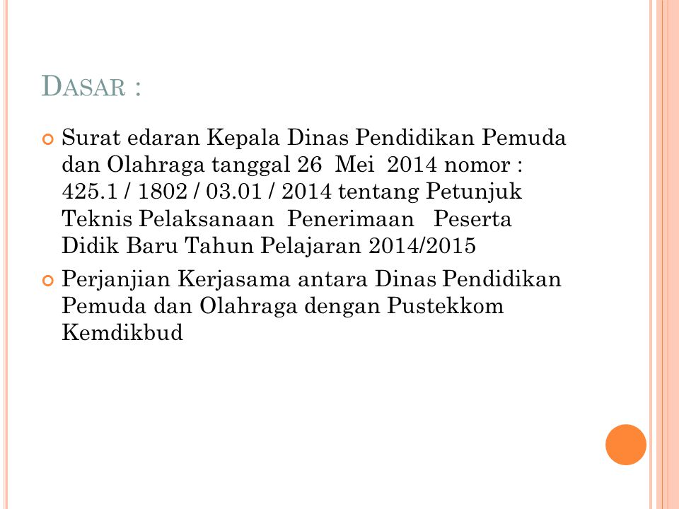 D ASAR : Surat edaran Kepala Dinas Pendidikan Pemuda dan Olahraga tanggal 26 Mei 2014 nomor : 425.1 / 1802 / 03.01 / 2014 tentang Petunjuk Teknis Pelaksanaan Penerimaan Peserta Didik Baru Tahun Pelajaran 2014/2015 Perjanjian Kerjasama antara Dinas Pendidikan Pemuda dan Olahraga dengan Pustekkom Kemdikbud