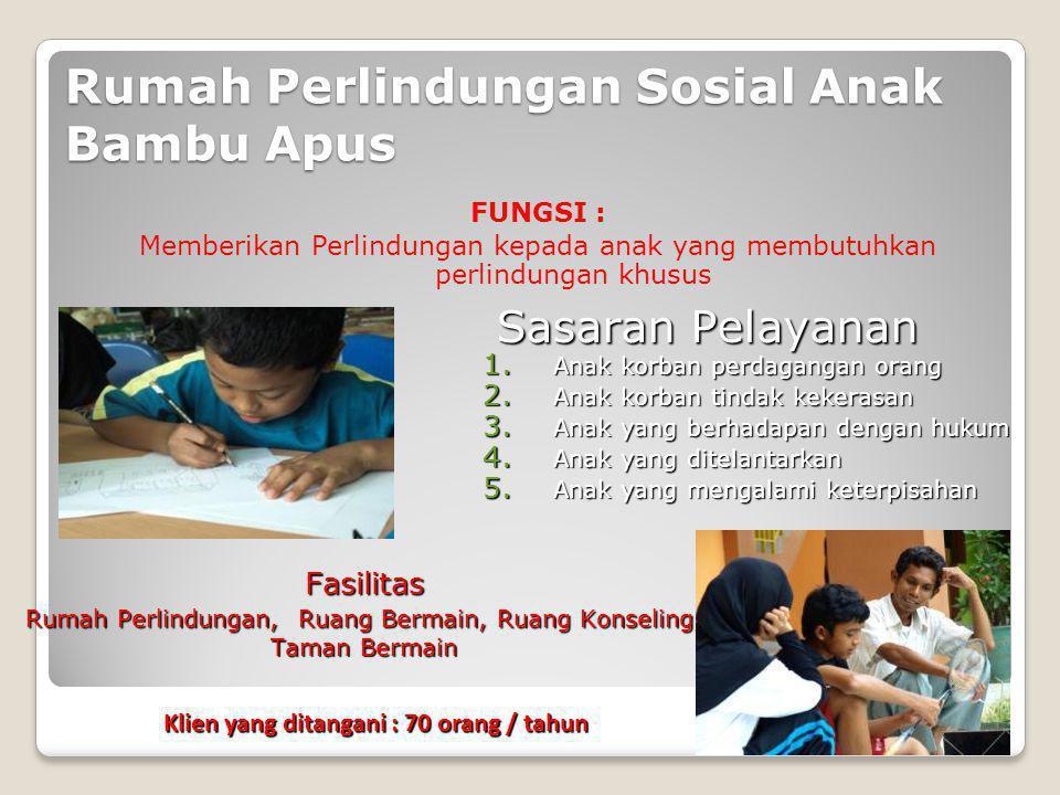 Rumah Perlindungan Sosial Anak Bambu Apus FUNGSI : Memberikan Perlindungan kepada anak yang membutuhkan perlindungan khusus 1. Anak korban perdagangan