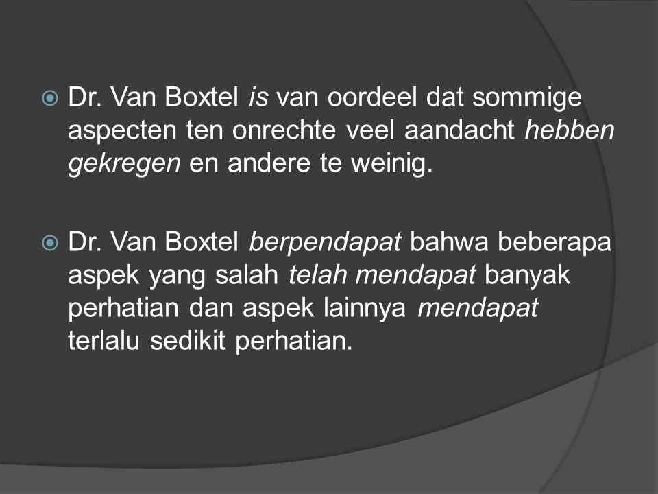  Dr. Van Boxtel is van oordeel dat sommige aspecten ten onrechte veel aandacht hebben gekregen en andere te weinig.  Dr. Van Boxtel berpendapat bahw