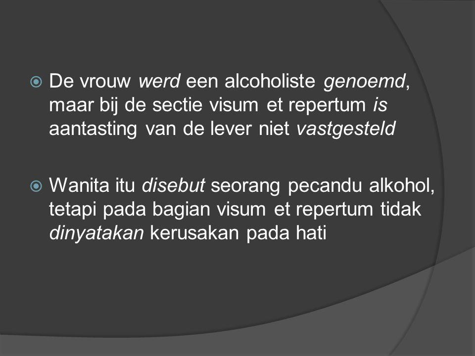  De vrouw werd een alcoholiste genoemd, maar bij de sectie visum et repertum is aantasting van de lever niet vastgesteld  Wanita itu disebut seorang pecandu alkohol, tetapi pada bagian visum et repertum tidak dinyatakan kerusakan pada hati
