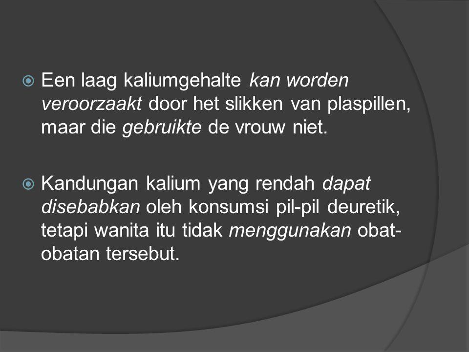  Een laag kaliumgehalte kan worden veroorzaakt door het slikken van plaspillen, maar die gebruikte de vrouw niet.