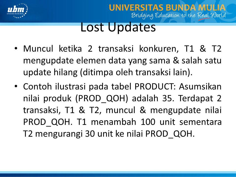 Lost Updates Muncul ketika 2 transaksi konkuren, T1 & T2 mengupdate elemen data yang sama & salah satu update hilang (ditimpa oleh transaksi lain). Co