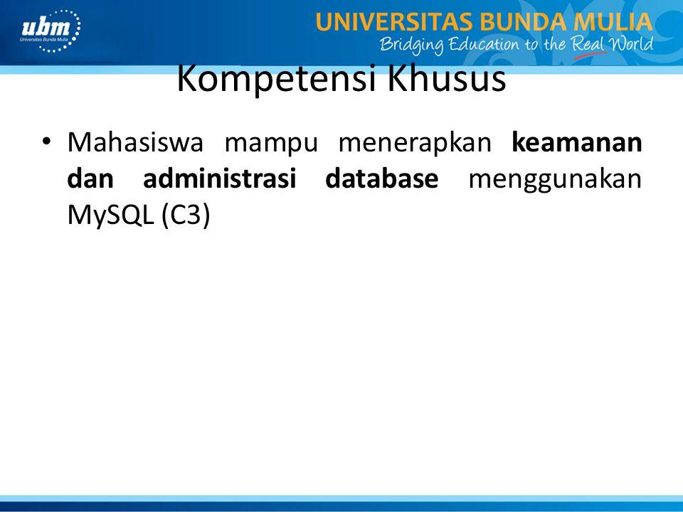 Kompetensi Khusus Mahasiswa mampu menerapkan keamanan dan administrasi database menggunakan MySQL (C3)