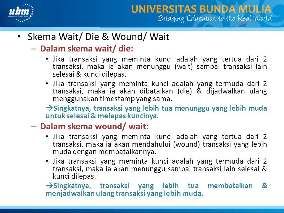 Skema Wait/ Die & Wound/ Wait – Dalam skema wait/ die: Jika transaksi yang meminta kunci adalah yang tertua dari 2 transaksi, maka ia akan menunggu (w