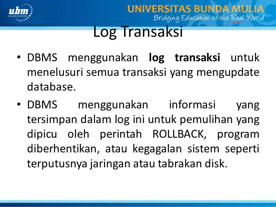 Log Transaksi DBMS menggunakan log transaksi untuk menelusuri semua transaksi yang mengupdate database. DBMS menggunakan informasi yang tersimpan dala