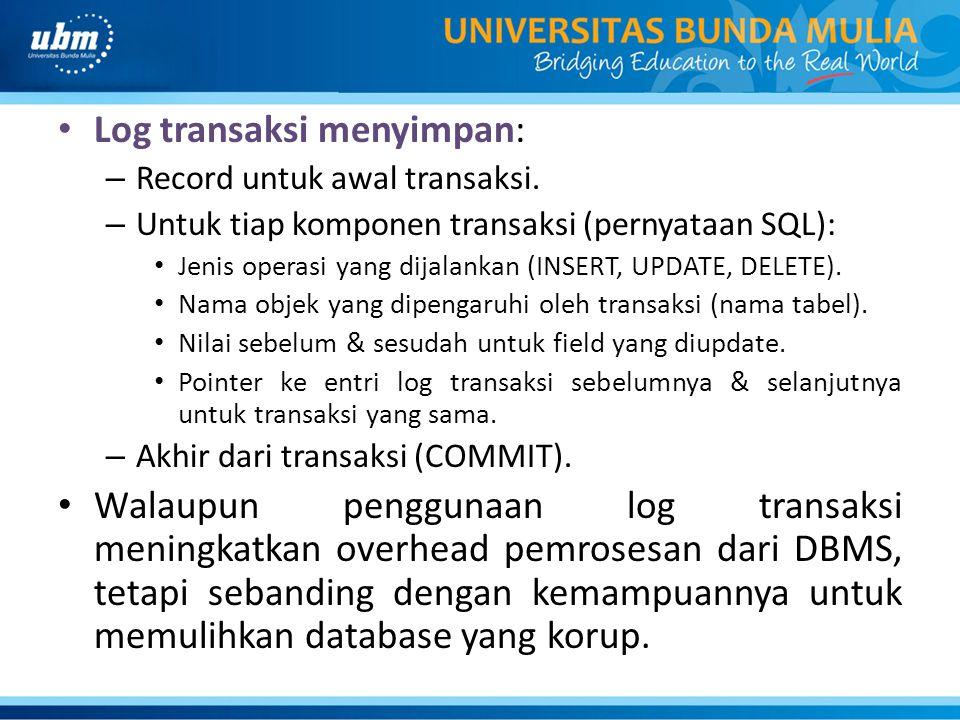 Log transaksi menyimpan: – Record untuk awal transaksi. – Untuk tiap komponen transaksi (pernyataan SQL): Jenis operasi yang dijalankan (INSERT, UPDAT