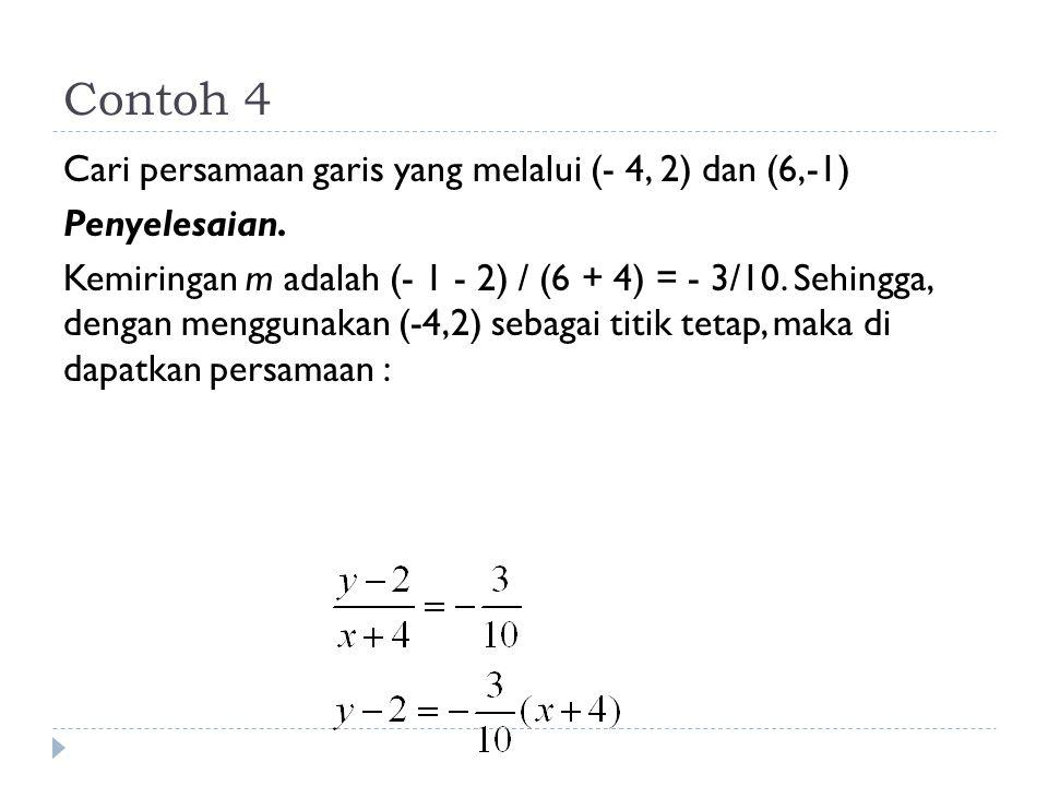 Contoh 4 Cari persamaan garis yang melalui (- 4, 2) dan (6,-1) Penyelesaian. Kemiringan m adalah (- 1 - 2) / (6 + 4) = - 3/10. Sehingga, dengan menggu