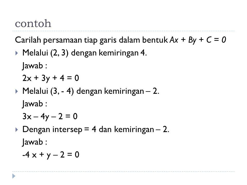 contoh Carilah persamaan tiap garis dalam bentuk Ax + By + C = 0  Melalui (2, 3) dengan kemiringan 4. Jawab : 2x + 3y + 4 = 0  Melalui (3, - 4) deng