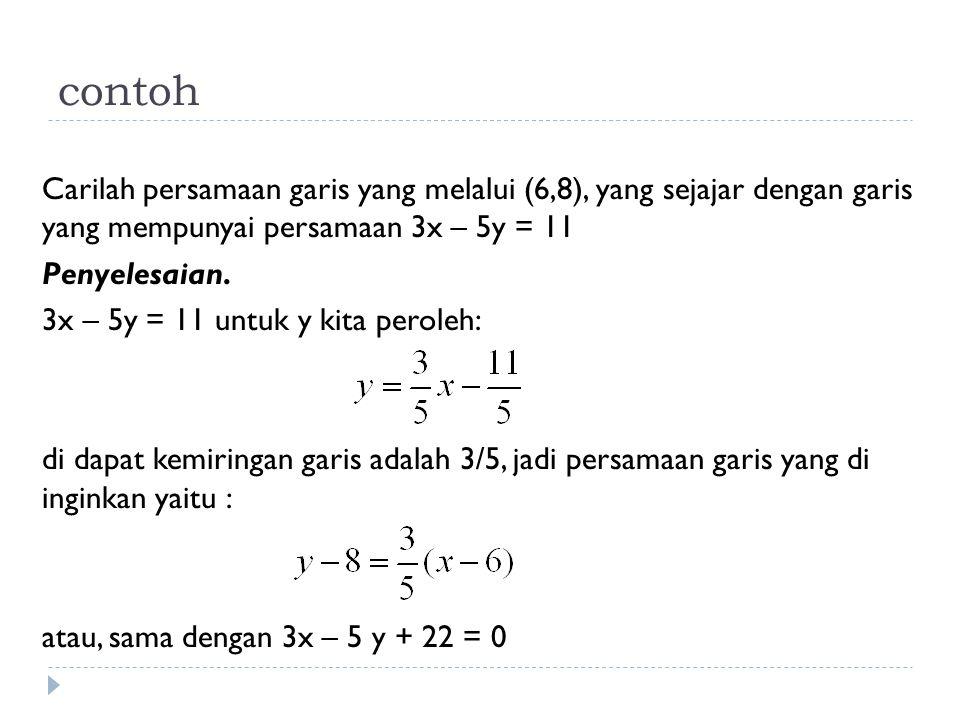 contoh Carilah persamaan garis yang melalui (6,8), yang sejajar dengan garis yang mempunyai persamaan 3x – 5y = 11 Penyelesaian. 3x – 5y = 11 untuk y