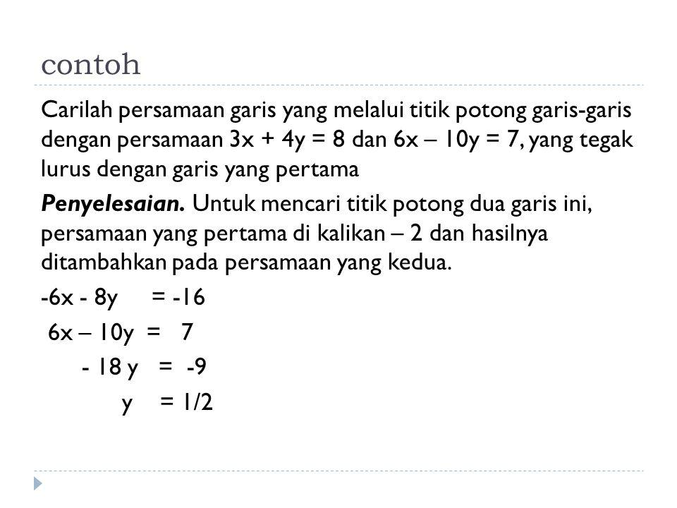 contoh Carilah persamaan garis yang melalui titik potong garis-garis dengan persamaan 3x + 4y = 8 dan 6x – 10y = 7, yang tegak lurus dengan garis yang