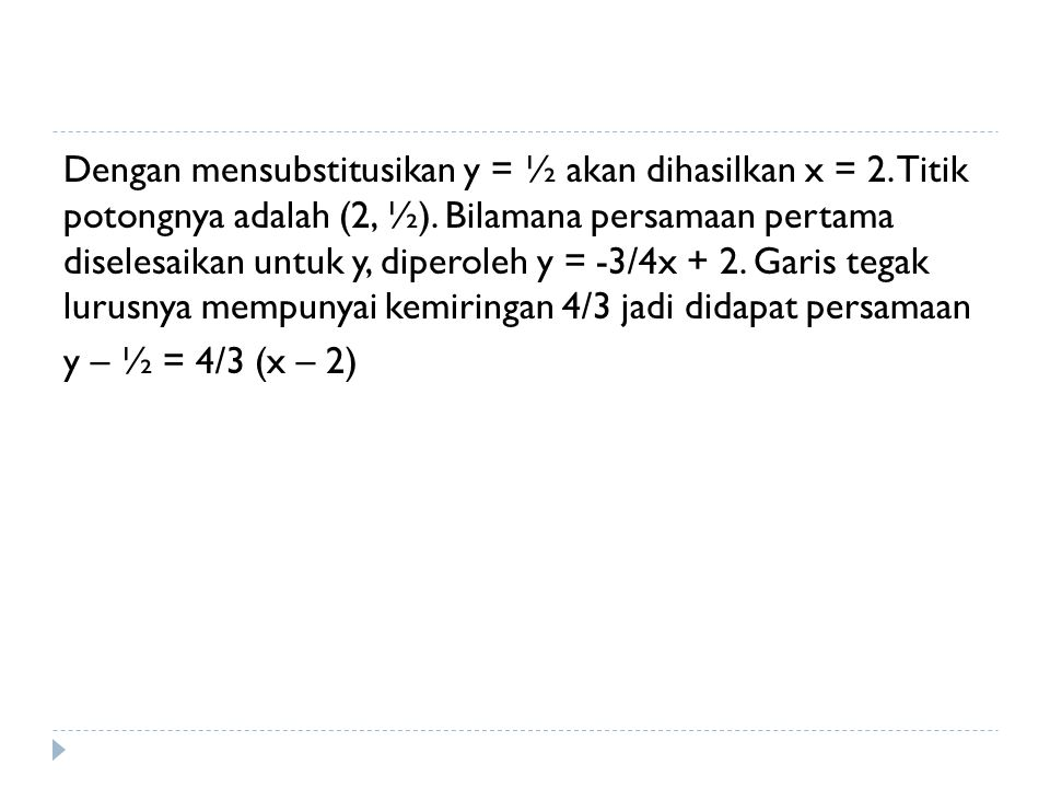 Dengan mensubstitusikan y = ½ akan dihasilkan x = 2. Titik potongnya adalah (2, ½). Bilamana persamaan pertama diselesaikan untuk y, diperoleh y = -3/