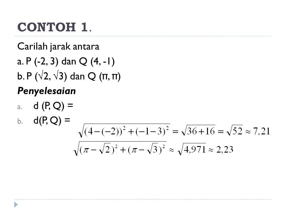 CONTOH 1. Carilah jarak antara a. P (-2, 3) dan Q (4, -1) b. P (√2, √3) dan Q ( π, π ) Penyelesaian a. d (P, Q) = b. d(P, Q) =