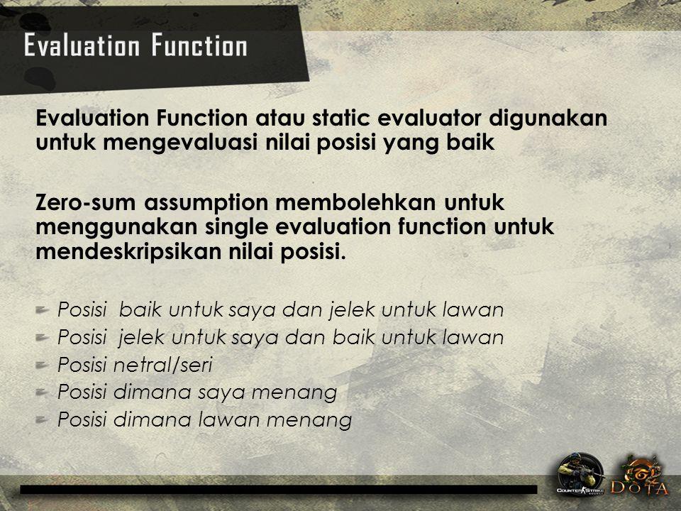 Evaluation Function atau static evaluator digunakan untuk mengevaluasi nilai posisi yang baik Zero-sum assumption membolehkan untuk menggunakan single