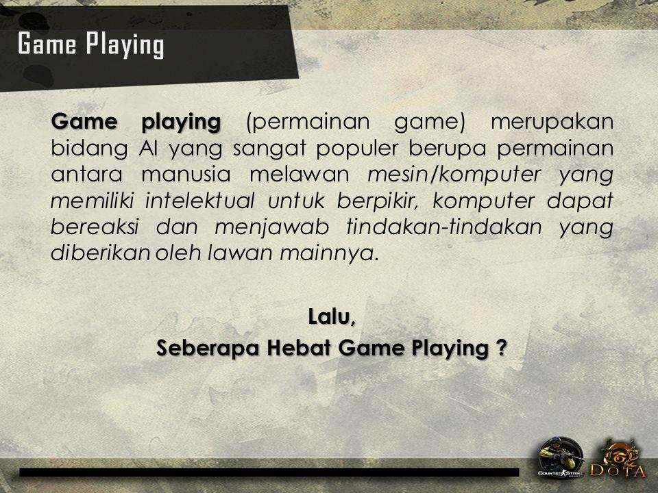 Game playing Game playing (permainan game) merupakan bidang AI yang sangat populer berupa permainan antara manusia melawan mesin/komputer yang memilik