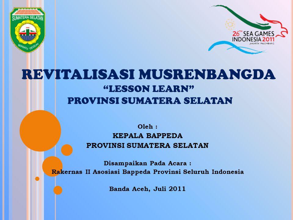 Oleh : KEPALA BAPPEDA PROVINSI SUMATERA SELATAN Disampaikan Pada Acara : Rakernas II Asosiasi Bappeda Provinsi Seluruh Indonesia Banda Aceh, Juli 2011