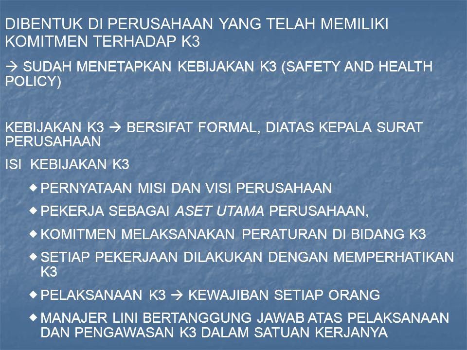 DIBENTUK DI PERUSAHAAN YANG TELAH MEMILIKI KOMITMEN TERHADAP K3  SUDAH MENETAPKAN KEBIJAKAN K3 (SAFETY AND HEALTH POLICY) KEBIJAKAN K3  BERSIFAT FORMAL, DIATAS KEPALA SURAT PERUSAHAAN ISI KEBIJAKAN K3  PERNYATAAN MISI DAN VISI PERUSAHAAN  PEKERJA SEBAGAI ASET UTAMA PERUSAHAAN,  KOMITMEN MELAKSANAKAN PERATURAN DI BIDANG K3  SETIAP PEKERJAAN DILAKUKAN DENGAN MEMPERHATIKAN K3  PELAKSANAAN K3  KEWAJIBAN SETIAP ORANG  MANAJER LINI BERTANGGUNG JAWAB ATAS PELAKSANAAN DAN PENGAWASAN K3 DALAM SATUAN KERJANYA