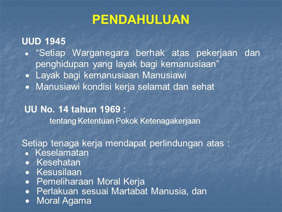 PENDAHULUAN UUD 1945  Setiap Warganegara berhak atas pekerjaan dan penghidupan yang layak bagi kemanusiaan  Layak bagi kemanusiaan Manusiawi  Manusiawi kondisi kerja selamat dan sehat UU No.