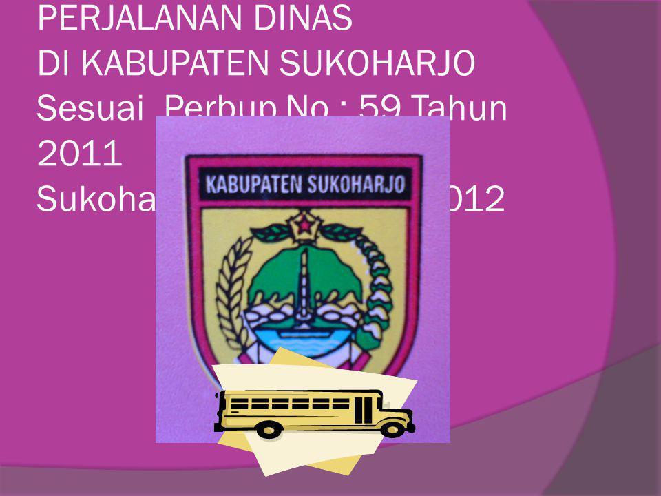 SOSIALISASI PELAKSANAAN SISTEM PERJALANAN DINAS DI KABUPATEN SUKOHARJO Sesuai Perbup No : 59 Tahun 2011 Sukoharjo, 29 Februari 2012