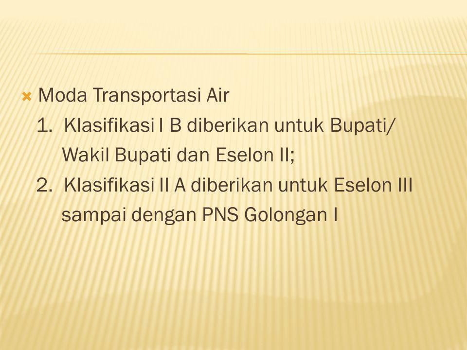 Moda Transportasi Air 1. Klasifikasi I B diberikan untuk Bupati/ Wakil Bupati dan Eselon II; 2. Klasifikasi II A diberikan untuk Eselon III sampai d