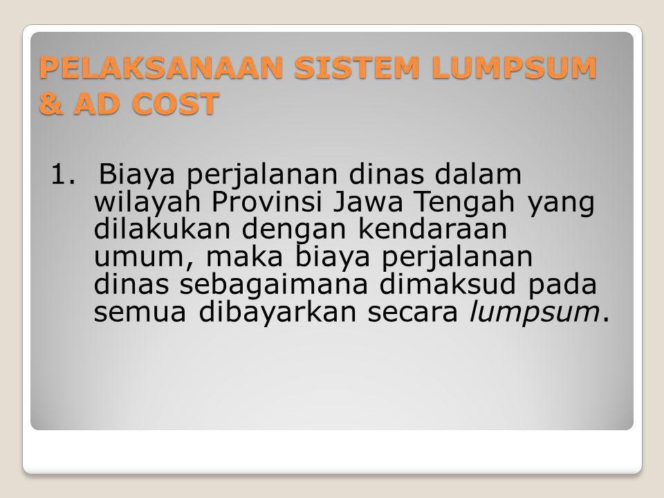 PELAKSANAAN SISTEM LUMPSUM & AD COST 1. Biaya perjalanan dinas dalam wilayah Provinsi Jawa Tengah yang dilakukan dengan kendaraan umum, maka biaya per