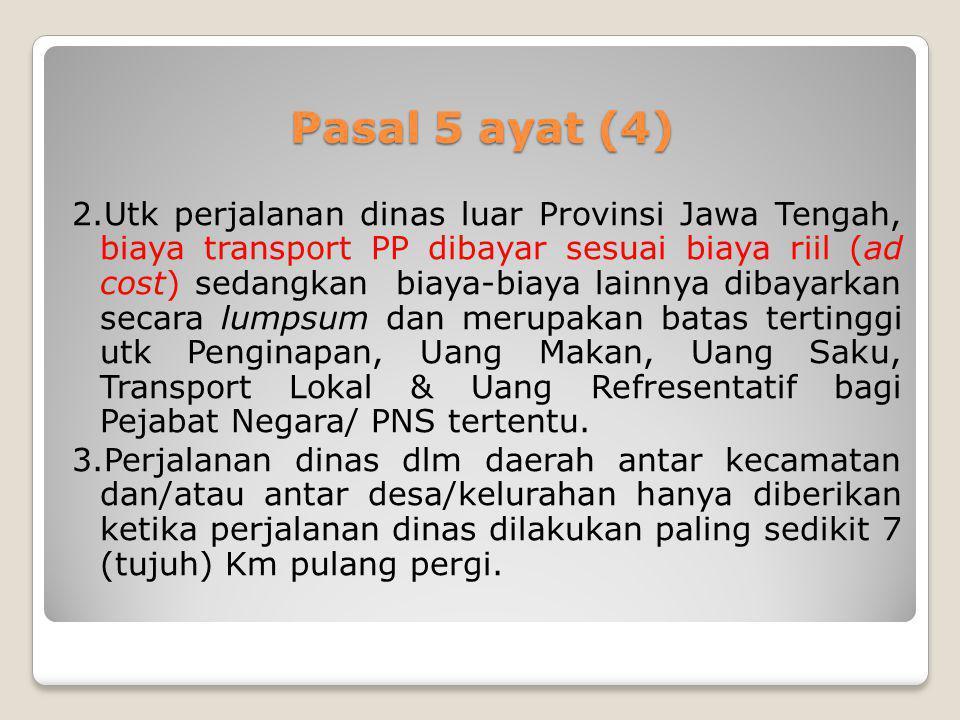 Pasal 5 ayat (4) 2.Utk perjalanan dinas luar Provinsi Jawa Tengah, biaya transport PP dibayar sesuai biaya riil (ad cost) sedangkan biaya-biaya lainny