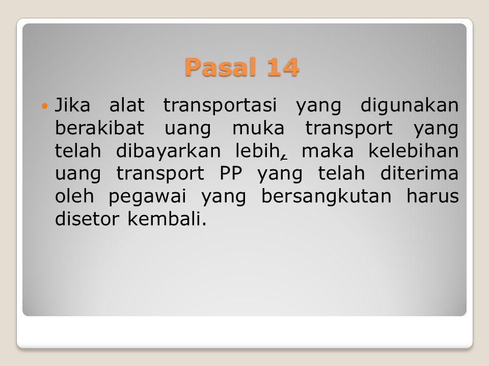 Pasal 14 Jika alat transportasi yang digunakan berakibat uang muka transport yang telah dibayarkan lebih, maka kelebihan uang transport PP yang telah
