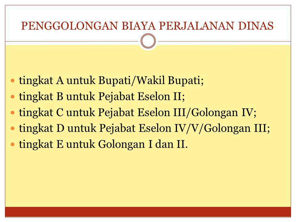PENGGOLONGAN BIAYA PERJALANAN DINAS tingkat A untuk Bupati/Wakil Bupati; tingkat B untuk Pejabat Eselon II; tingkat C untuk Pejabat Eselon III/Golonga
