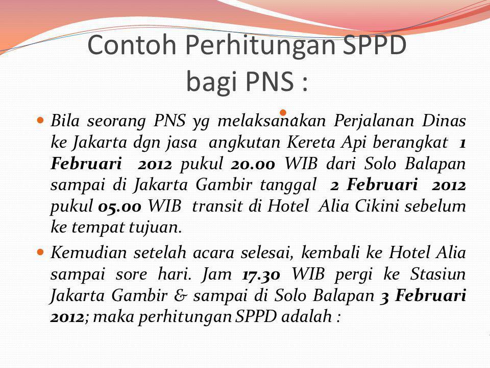 Contoh Perhitungan SPPD bagi PNS :. Bila seorang PNS yg melaksanakan Perjalanan Dinas ke Jakarta dgn jasa angkutan Kereta Api berangkat 1 Februari 201